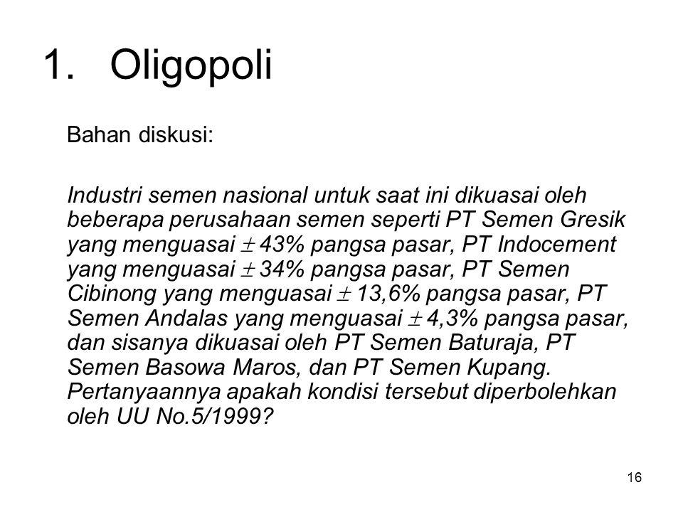 16 1.Oligopoli Bahan diskusi: Industri semen nasional untuk saat ini dikuasai oleh beberapa perusahaan semen seperti PT Semen Gresik yang menguasai 
