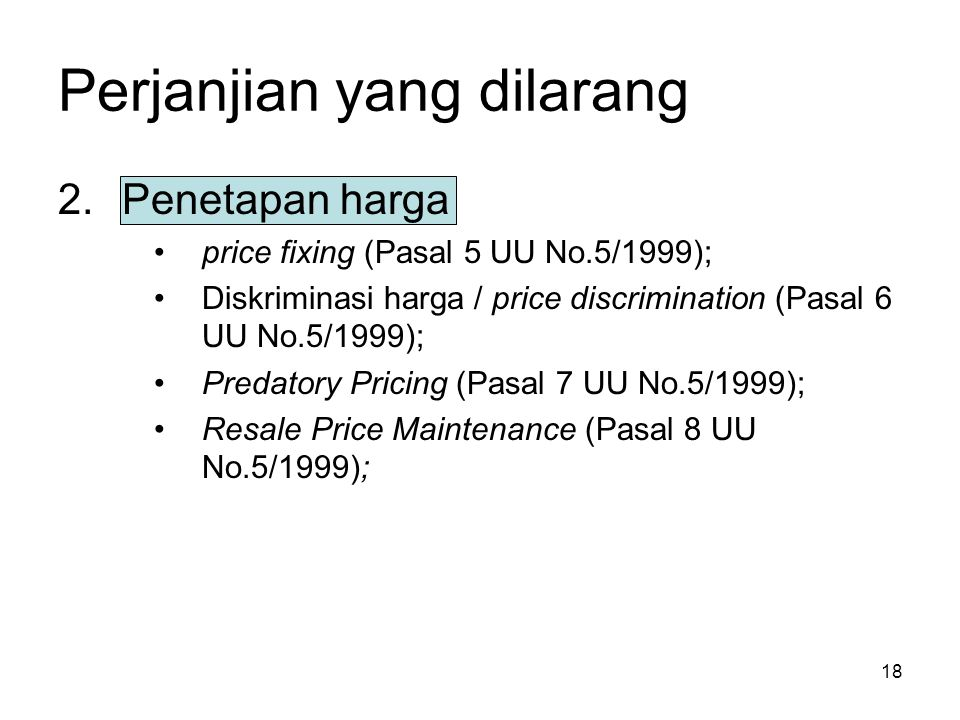 18 Perjanjian yang dilarang 2.Penetapan harga price fixing (Pasal 5 UU No.5/1999); Diskriminasi harga / price discrimination (Pasal 6 UU No.5/1999); P