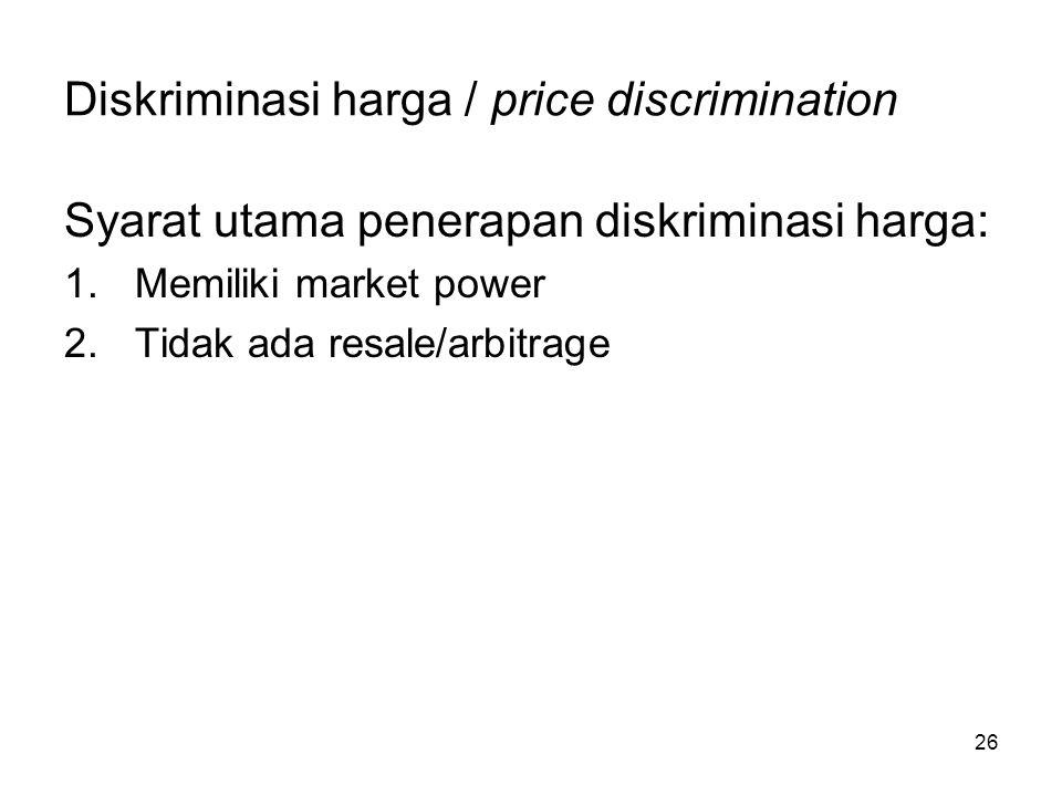 26 Diskriminasi harga / price discrimination Syarat utama penerapan diskriminasi harga: 1.Memiliki market power 2.Tidak ada resale/arbitrage