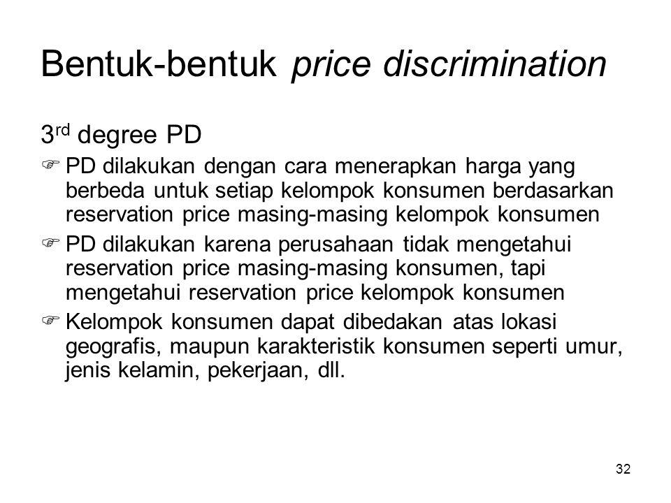 32 Bentuk-bentuk price discrimination 3 rd degree PD  PD dilakukan dengan cara menerapkan harga yang berbeda untuk setiap kelompok konsumen berdasark