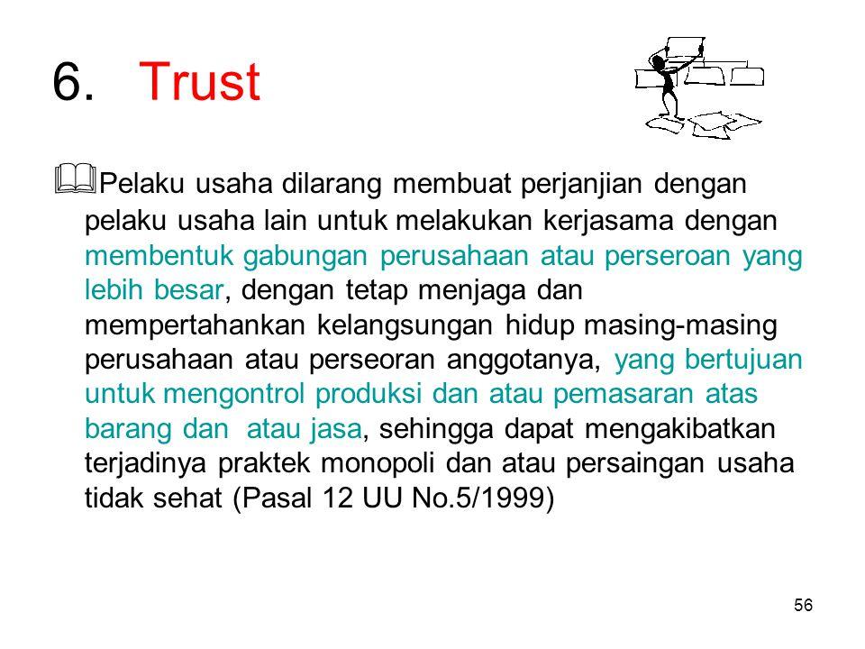 56 6.Trust  Pelaku usaha dilarang membuat perjanjian dengan pelaku usaha lain untuk melakukan kerjasama dengan membentuk gabungan perusahaan atau per