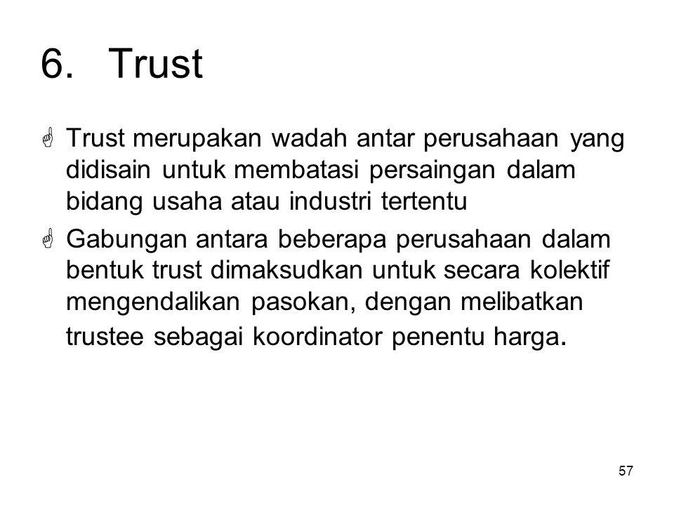 57 6.Trust  Trust merupakan wadah antar perusahaan yang didisain untuk membatasi persaingan dalam bidang usaha atau industri tertentu  Gabungan anta