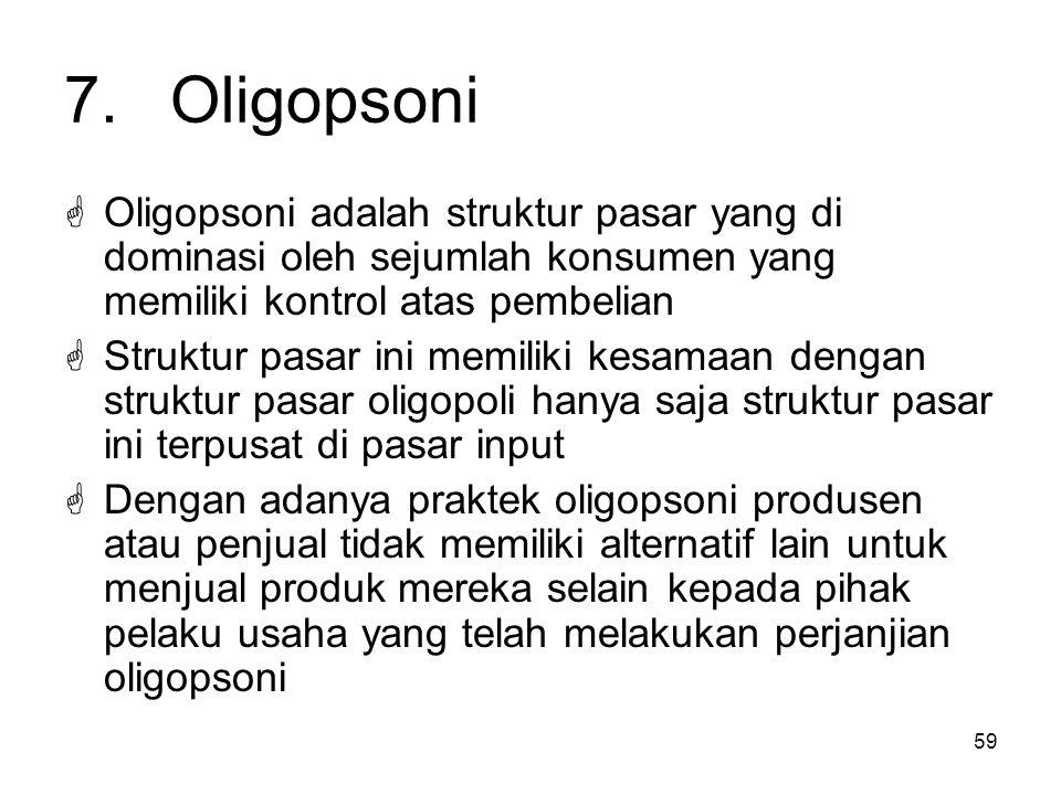 59 7.Oligopsoni  Oligopsoni adalah struktur pasar yang di dominasi oleh sejumlah konsumen yang memiliki kontrol atas pembelian  Struktur pasar ini m