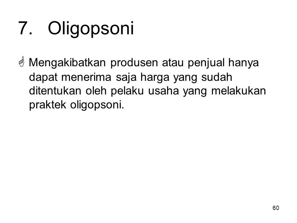 60 7.Oligopsoni  Mengakibatkan produsen atau penjual hanya dapat menerima saja harga yang sudah ditentukan oleh pelaku usaha yang melakukan praktek o