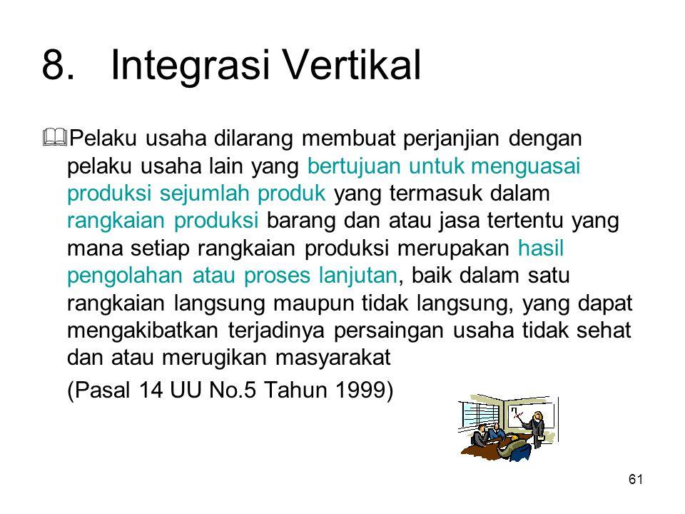 61 8.Integrasi Vertikal  Pelaku usaha dilarang membuat perjanjian dengan pelaku usaha lain yang bertujuan untuk menguasai produksi sejumlah produk ya