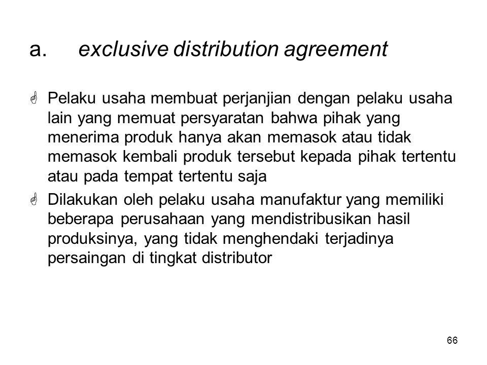 66 a.exclusive distribution agreement  Pelaku usaha membuat perjanjian dengan pelaku usaha lain yang memuat persyaratan bahwa pihak yang menerima pro