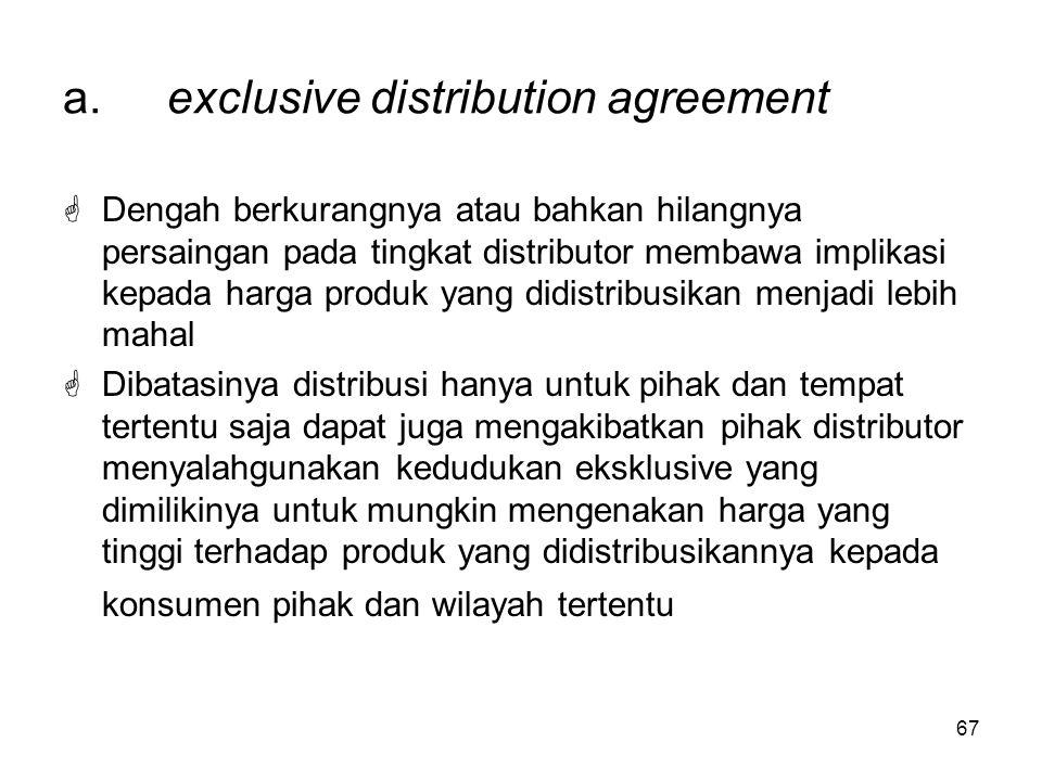 67 a.exclusive distribution agreement  Dengah berkurangnya atau bahkan hilangnya persaingan pada tingkat distributor membawa implikasi kepada harga p