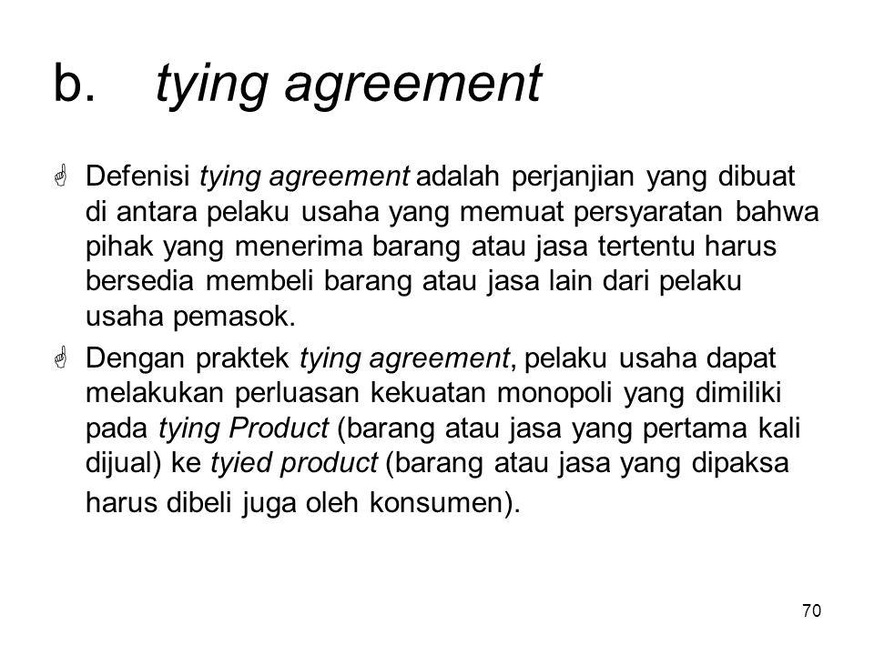70 b. tying agreement  Defenisi tying agreement adalah perjanjian yang dibuat di antara pelaku usaha yang memuat persyaratan bahwa pihak yang menerim