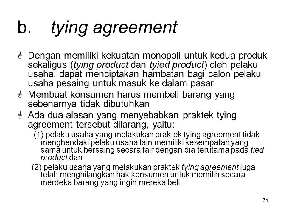 71 b. tying agreement  Dengan memiliki kekuatan monopoli untuk kedua produk sekaligus (tying product dan tyied product) oleh pelaku usaha, dapat menc