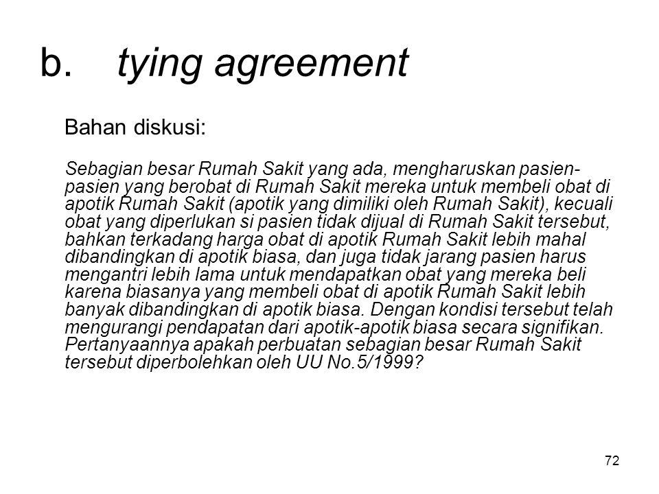 72 b. tying agreement Bahan diskusi: Sebagian besar Rumah Sakit yang ada, mengharuskan pasien- pasien yang berobat di Rumah Sakit mereka untuk membeli