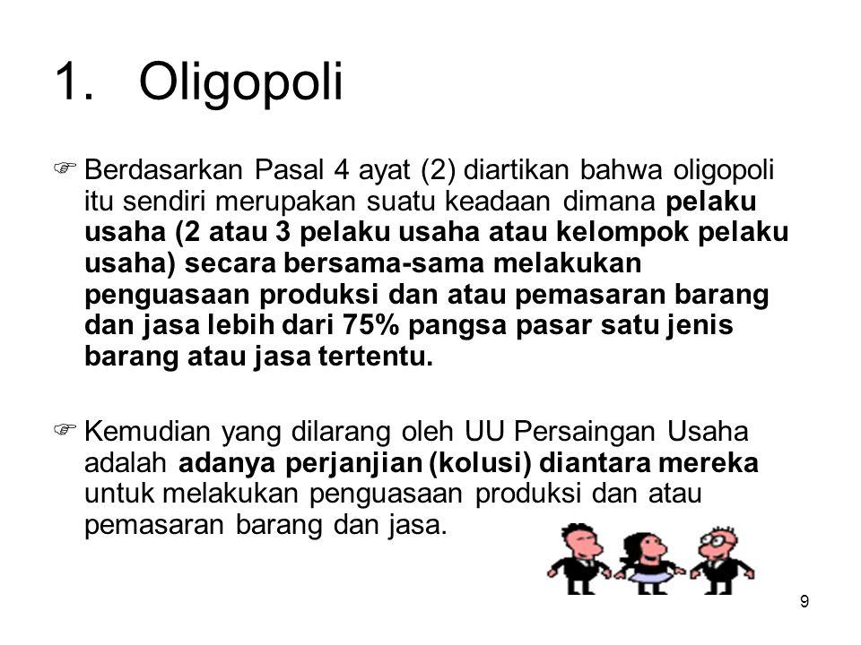 9 1.Oligopoli  Berdasarkan Pasal 4 ayat (2) diartikan bahwa oligopoli itu sendiri merupakan suatu keadaan dimana pelaku usaha (2 atau 3 pelaku usaha