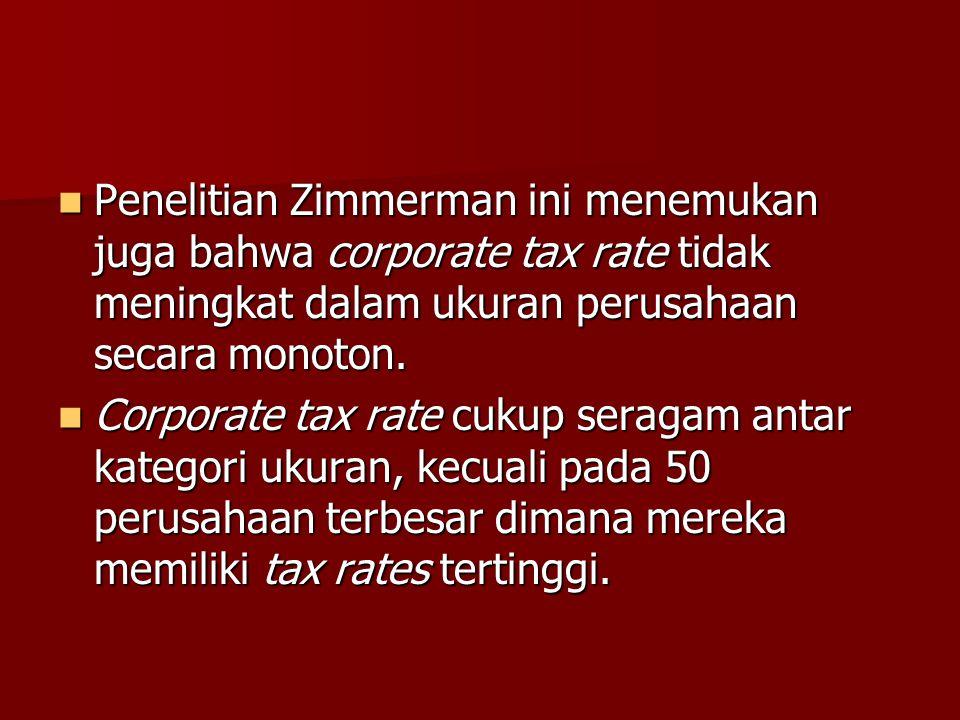 Penelitian Zimmerman ini menemukan juga bahwa corporate tax rate tidak meningkat dalam ukuran perusahaan secara monoton. Penelitian Zimmerman ini mene