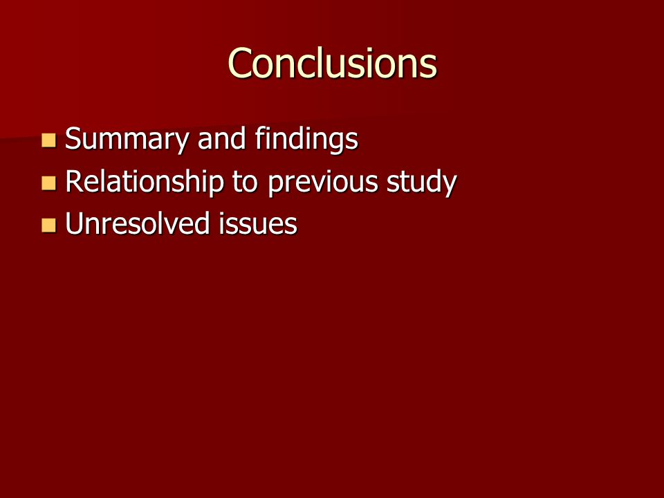 Conclusions Summary and findings Summary and findings Relationship to previous study Relationship to previous study Unresolved issues Unresolved issue