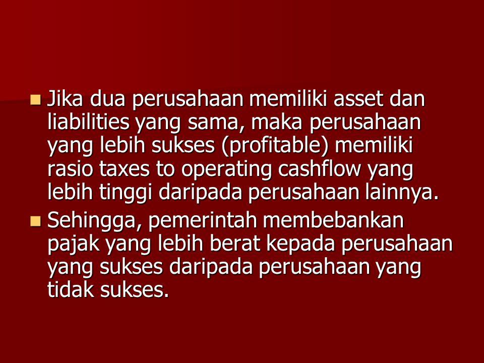Jika dua perusahaan memiliki asset dan liabilities yang sama, maka perusahaan yang lebih sukses (profitable) memiliki rasio taxes to operating cashflo