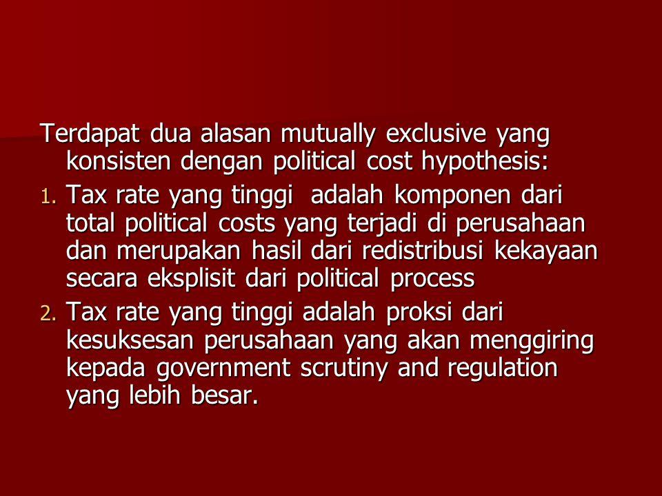Terdapat dua alasan mutually exclusive yang konsisten dengan political cost hypothesis: 1. Tax rate yang tinggi adalah komponen dari total political c
