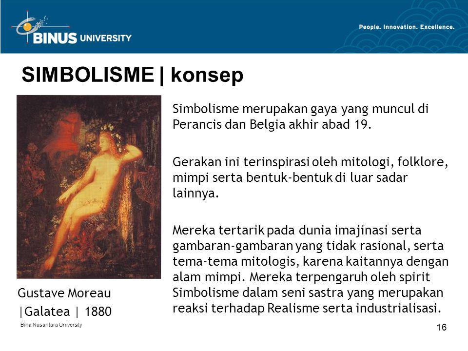 Bina Nusantara University 16 SIMBOLISME | konsep Simbolisme merupakan gaya yang muncul di Perancis dan Belgia akhir abad 19. Gerakan ini terinspirasi