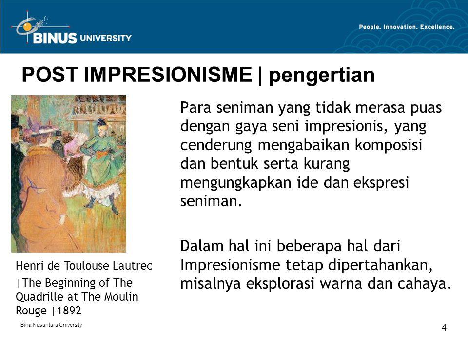 Bina Nusantara University 5 POST IMPRESIONISME | pengertian Seperti halnya Impresionisme, Post Impresionisme juga cenderung menerapkan warna-warna terang, sapuan kuas yang ekspresif.