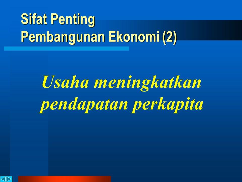 Sifat Penting Pembangunan Ekonomi (2) Usaha meningkatkan pendapatan perkapita