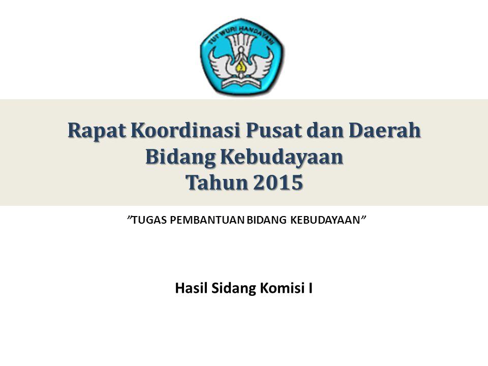 Rapat Koordinasi Pusat dan Daerah Bidang Kebudayaan Tahun 2015 TUGAS PEMBANTUAN BIDANG KEBUDAYAAN Hasil Sidang Komisi I