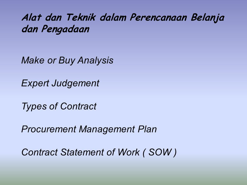 Alat dan Teknik dalam Perencanaan Belanja dan Pengadaan Make or Buy Analysis Expert Judgement Types of Contract Procurement Management Plan Contract Statement of Work ( SOW )