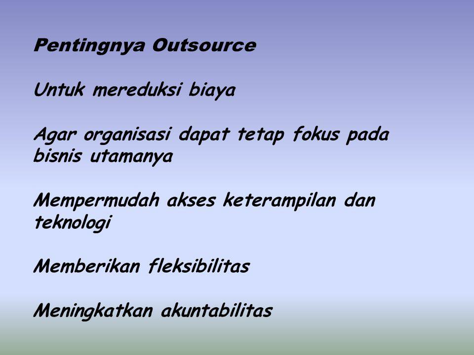 Pentingnya Outsource Untuk mereduksi biaya Agar organisasi dapat tetap fokus pada bisnis utamanya Mempermudah akses keterampilan dan teknologi Memberikan fleksibilitas Meningkatkan akuntabilitas
