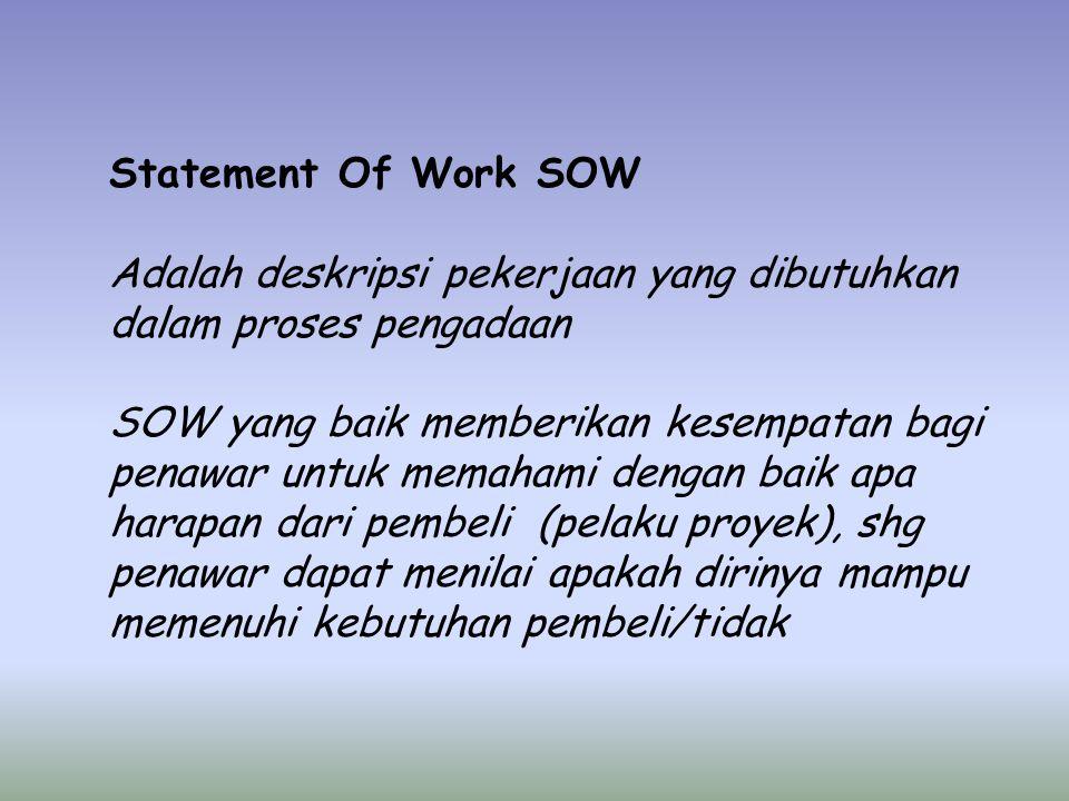 Statement Of Work SOW Adalah deskripsi pekerjaan yang dibutuhkan dalam proses pengadaan SOW yang baik memberikan kesempatan bagi penawar untuk memahami dengan baik apa harapan dari pembeli (pelaku proyek), shg penawar dapat menilai apakah dirinya mampu memenuhi kebutuhan pembeli/tidak