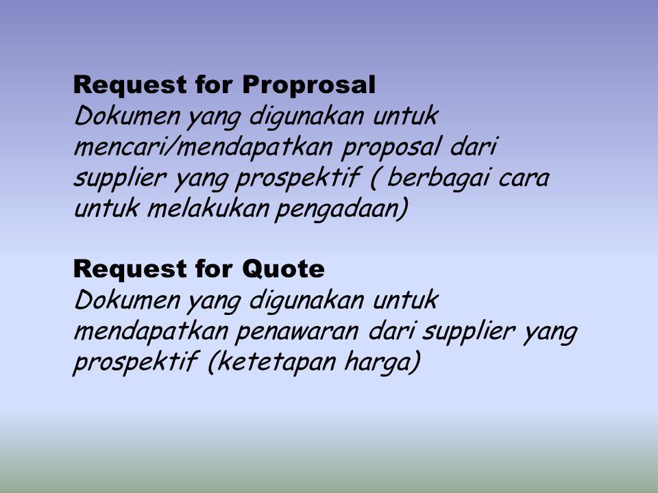 Request for Proprosal Dokumen yang digunakan untuk mencari/mendapatkan proposal dari supplier yang prospektif ( berbagai cara untuk melakukan pengadaan) Request for Quote Dokumen yang digunakan untuk mendapatkan penawaran dari supplier yang prospektif (ketetapan harga)