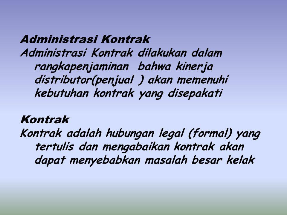 Administrasi Kontrak Administrasi Kontrak dilakukan dalam rangkapenjaminan bahwa kinerja distributor(penjual ) akan memenuhi kebutuhan kontrak yang disepakati Kontrak Kontrak adalah hubungan legal (formal) yang tertulis dan mengabaikan kontrak akan dapat menyebabkan masalah besar kelak