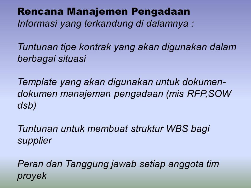 Rencana Manajemen Pengadaan Informasi yang terkandung di dalamnya : Tuntunan tipe kontrak yang akan digunakan dalam berbagai situasi Template yang akan digunakan untuk dokumen- dokumen manajeman pengadaan (mis RFP,SOW dsb) Tuntunan untuk membuat struktur WBS bagi supplier Peran dan Tanggung jawab setiap anggota tim proyek