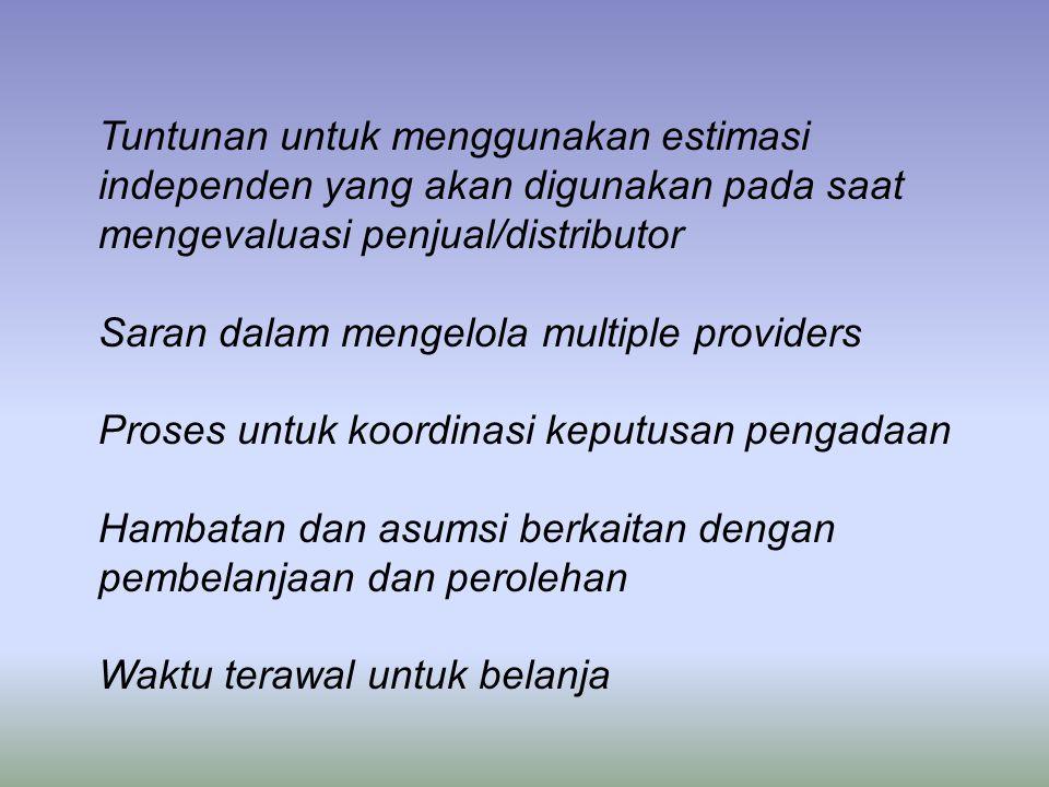 Tuntunan untuk menggunakan estimasi independen yang akan digunakan pada saat mengevaluasi penjual/distributor Saran dalam mengelola multiple providers Proses untuk koordinasi keputusan pengadaan Hambatan dan asumsi berkaitan dengan pembelanjaan dan perolehan Waktu terawal untuk belanja