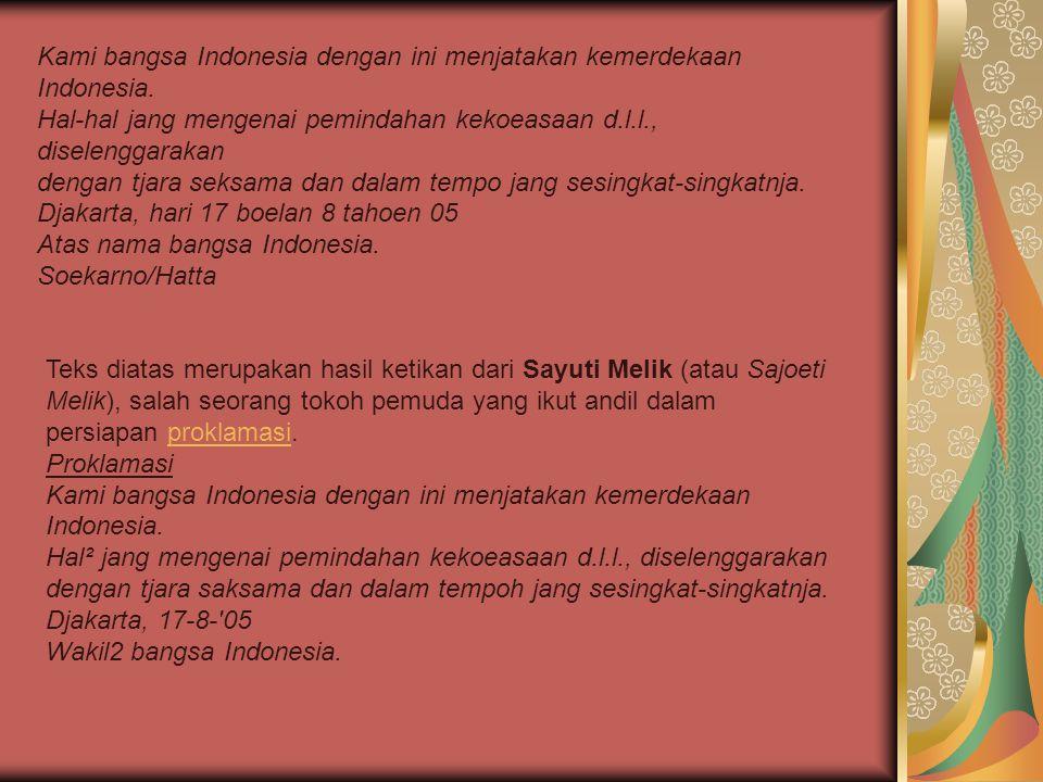 Kami bangsa Indonesia dengan ini menjatakan kemerdekaan Indonesia. Hal-hal jang mengenai pemindahan kekoeasaan d.l.l., diselenggarakan dengan tjara se