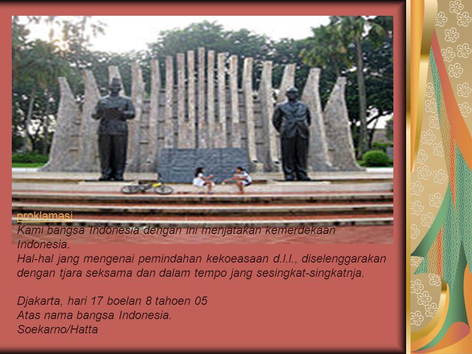 proklamasi Kami bangsa Indonesia dengan ini menjatakan kemerdekaan Indonesia. Hal-hal jang mengenai pemindahan kekoeasaan d.l.l., diselenggarakan deng