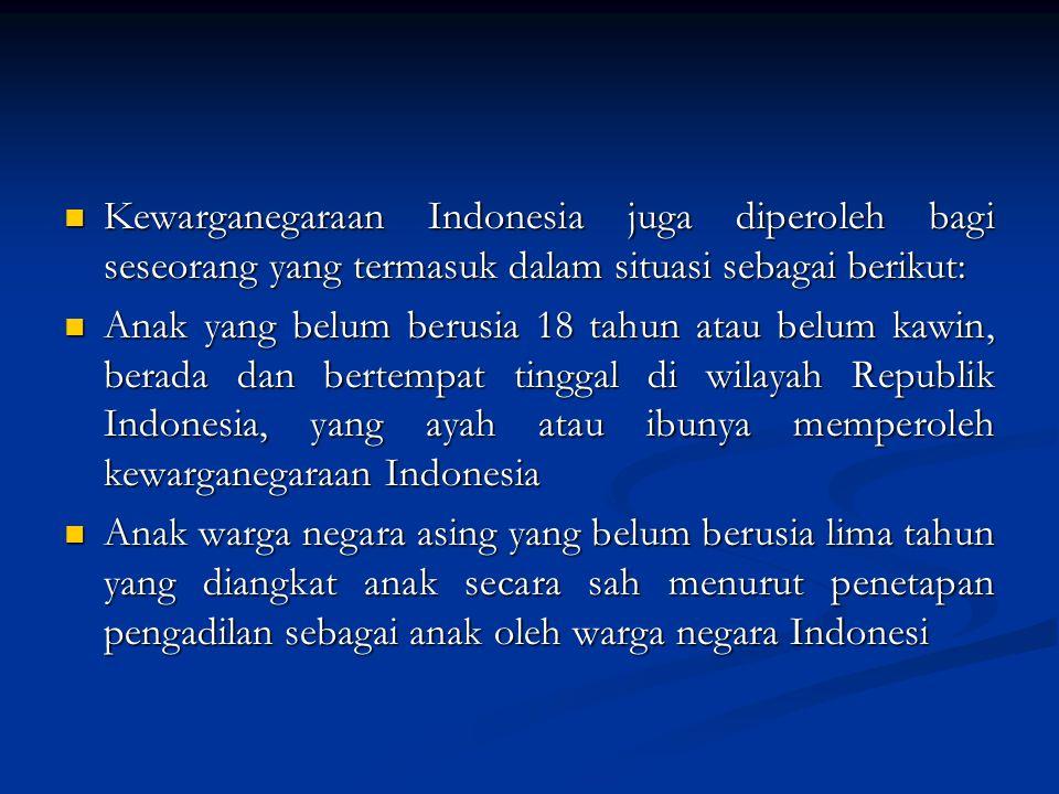 Kewarganegaraan Indonesia juga diperoleh bagi seseorang yang termasuk dalam situasi sebagai berikut: Kewarganegaraan Indonesia juga diperoleh bagi seseorang yang termasuk dalam situasi sebagai berikut: Anak yang belum berusia 18 tahun atau belum kawin, berada dan bertempat tinggal di wilayah Republik Indonesia, yang ayah atau ibunya memperoleh kewarganegaraan Indonesia Anak yang belum berusia 18 tahun atau belum kawin, berada dan bertempat tinggal di wilayah Republik Indonesia, yang ayah atau ibunya memperoleh kewarganegaraan Indonesia Anak warga negara asing yang belum berusia lima tahun yang diangkat anak secara sah menurut penetapan pengadilan sebagai anak oleh warga negara Indonesi Anak warga negara asing yang belum berusia lima tahun yang diangkat anak secara sah menurut penetapan pengadilan sebagai anak oleh warga negara Indonesi