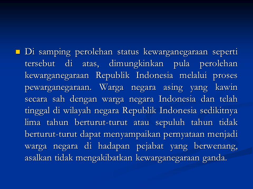 Di samping perolehan status kewarganegaraan seperti tersebut di atas, dimungkinkan pula perolehan kewarganegaraan Republik Indonesia melalui proses pewarganegaraan.