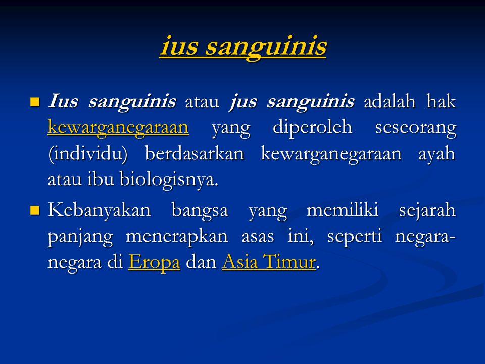 ius sanguinis ius sanguinis Ius sanguinis atau jus sanguinis adalah hak kewarganegaraan yang diperoleh seseorang (individu) berdasarkan kewarganegaraan ayah atau ibu biologisnya.