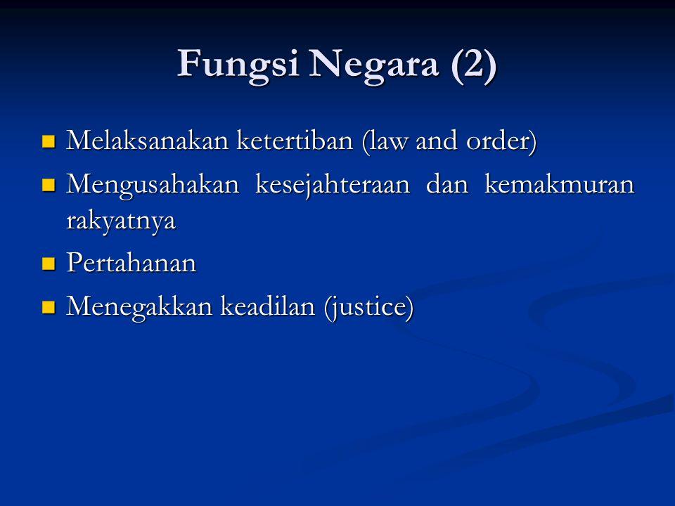 Fungsi Negara (2) Melaksanakan ketertiban (law and order) Melaksanakan ketertiban (law and order) Mengusahakan kesejahteraan dan kemakmuran rakyatnya Mengusahakan kesejahteraan dan kemakmuran rakyatnya Pertahanan Pertahanan Menegakkan keadilan (justice) Menegakkan keadilan (justice)