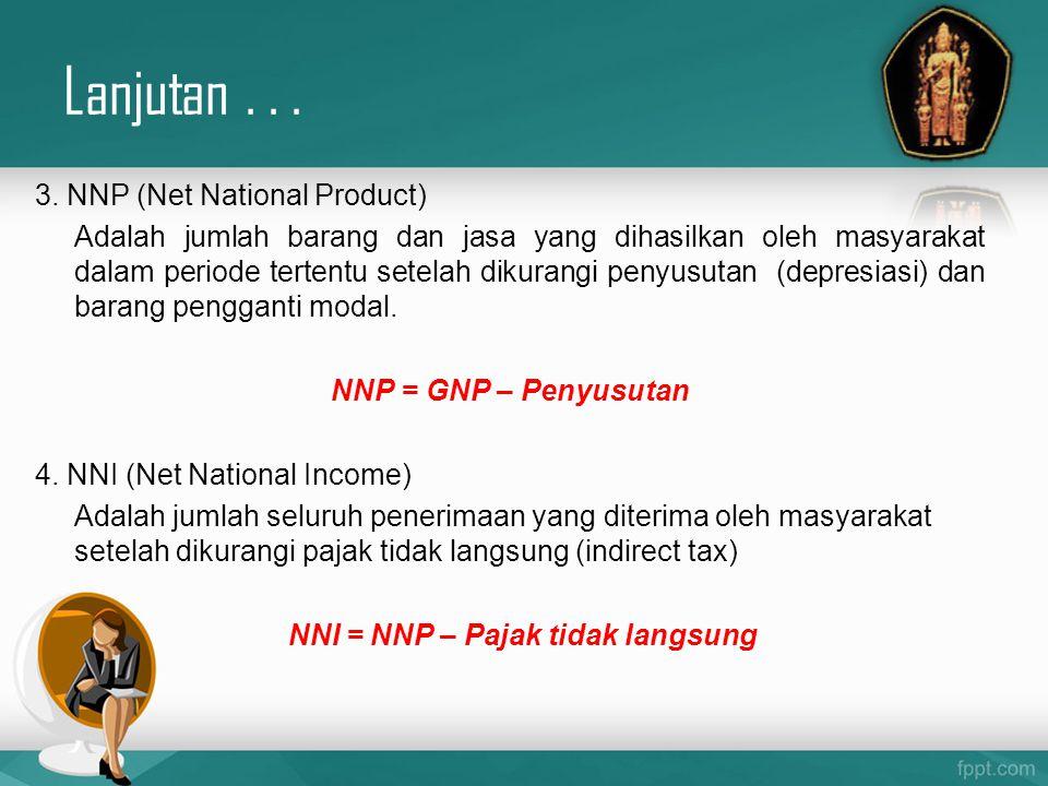Lanjutan... 3. NNP (Net National Product) Adalah jumlah barang dan jasa yang dihasilkan oleh masyarakat dalam periode tertentu setelah dikurangi penyu