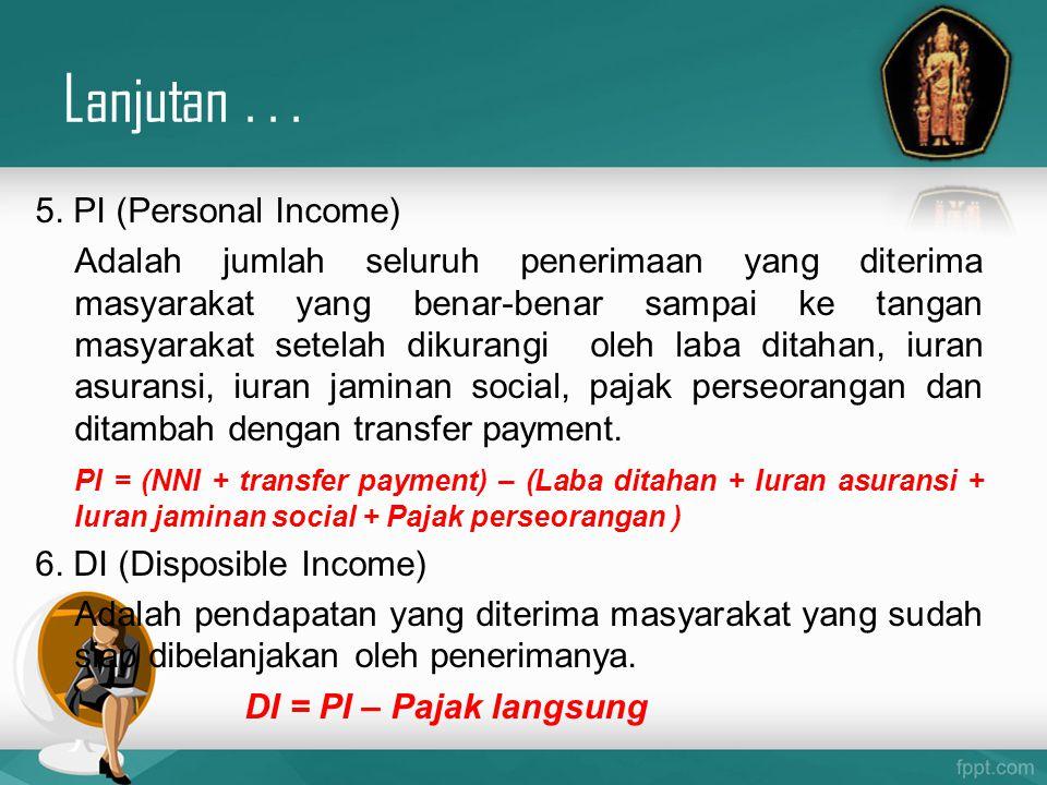 5. PI (Personal Income) Adalah jumlah seluruh penerimaan yang diterima masyarakat yang benar-benar sampai ke tangan masyarakat setelah dikurangi oleh