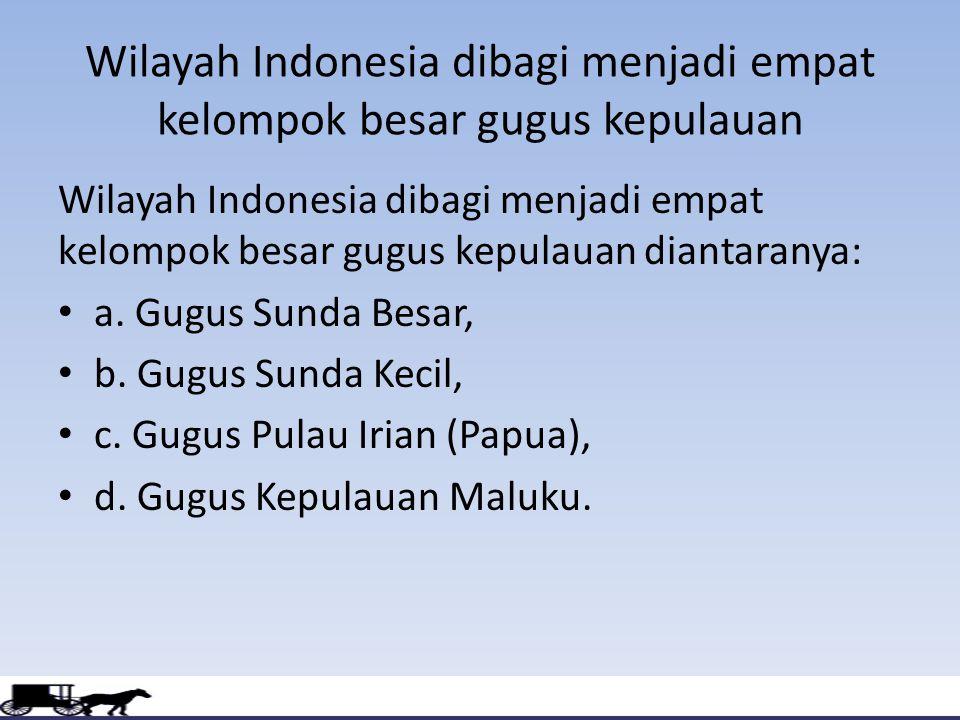 Wilayah Indonesia dibagi menjadi empat kelompok besar gugus kepulauan Wilayah Indonesia dibagi menjadi empat kelompok besar gugus kepulauan diantaranya: a.