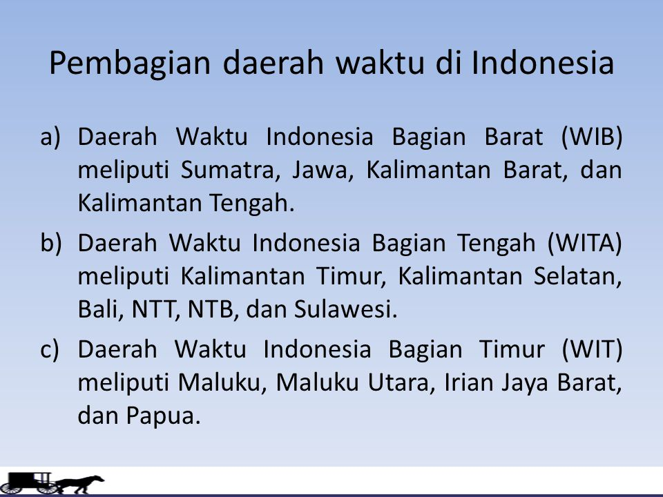 Pembagian daerah waktu di Indonesia a)Daerah Waktu Indonesia Bagian Barat (WIB) meliputi Sumatra, Jawa, Kalimantan Barat, dan Kalimantan Tengah. b)Dae