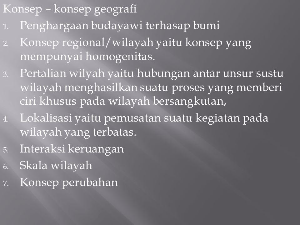 Konsep – konsep geografi 1.Penghargaan budayawi terhasap bumi 2.