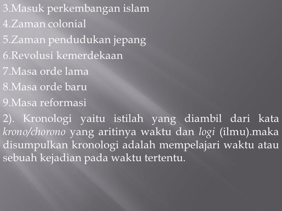 3.Masuk perkembangan islam 4.Zaman colonial 5.Zaman pendudukan jepang 6.Revolusi kemerdekaan 7.Masa orde lama 8.Masa orde baru 9.Masa reformasi 2).
