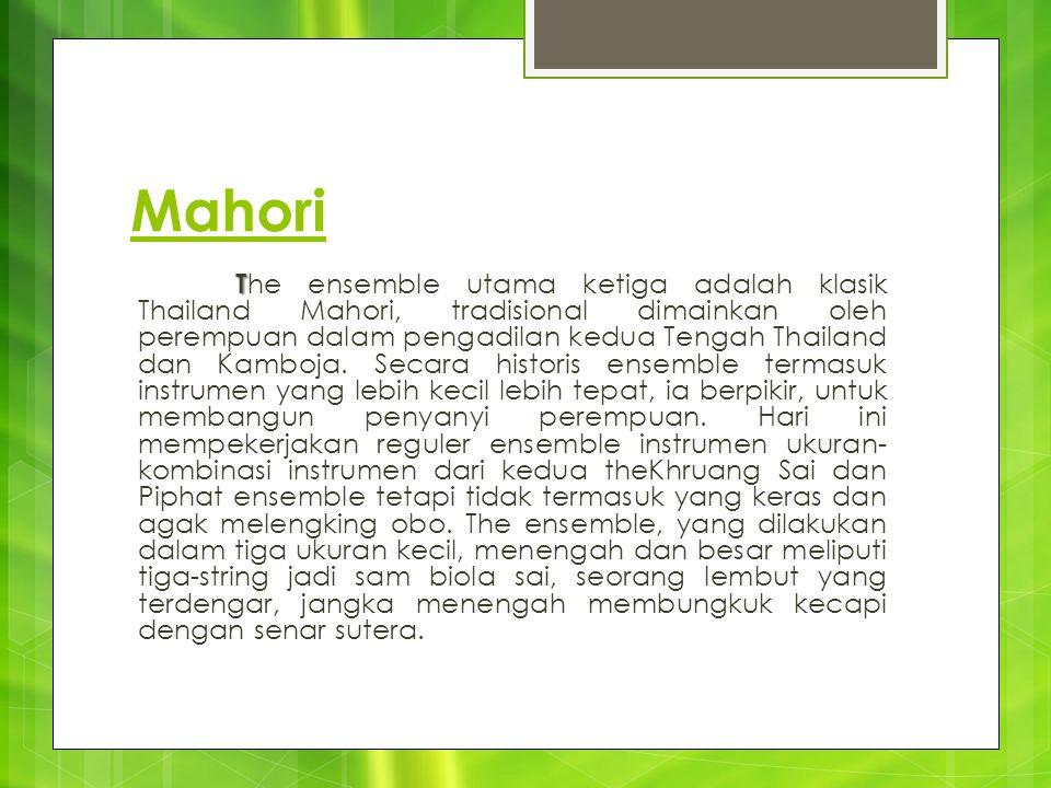 Mahori T T he ensemble utama ketiga adalah klasik Thailand Mahori, tradisional dimainkan oleh perempuan dalam pengadilan kedua Tengah Thailand dan Kam