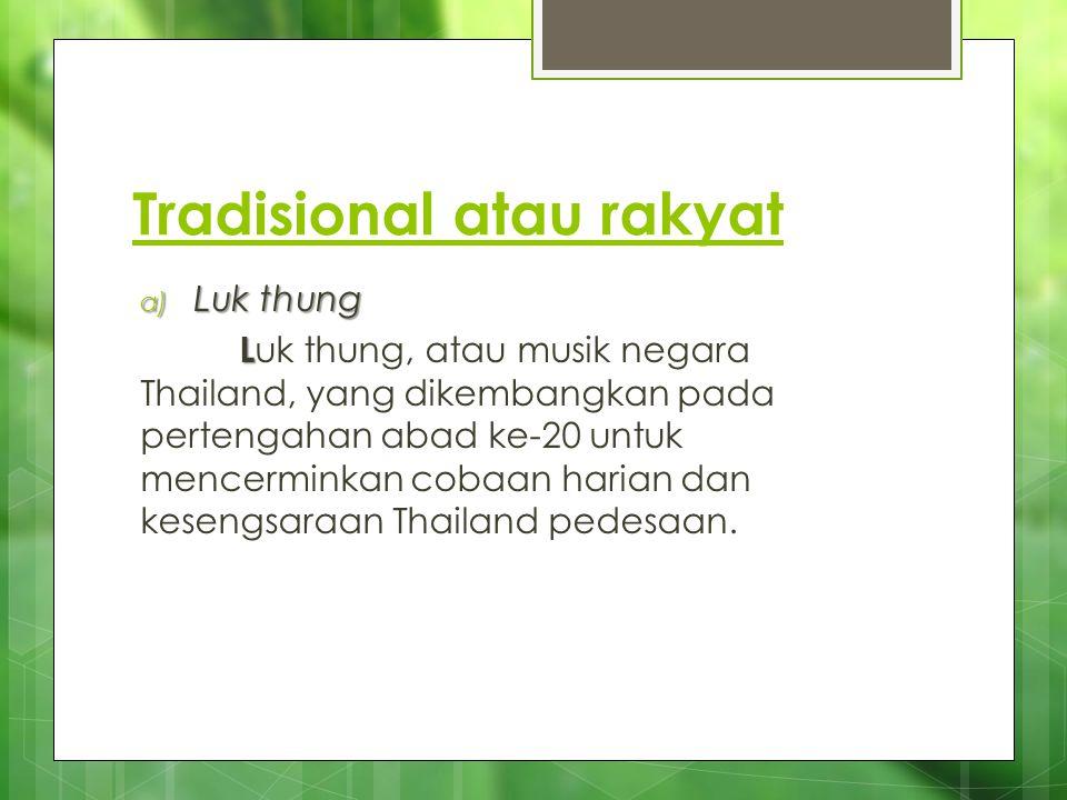Tradisional atau rakyat a) Luk thung a) Luk thung L L uk thung, atau musik negara Thailand, yang dikembangkan pada pertengahan abad ke-20 untuk mencer