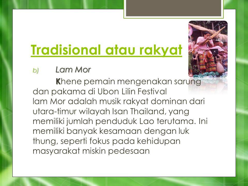 Tradisional atau rakyat b) Lam Mor b) Lam Mor K K hene pemain mengenakan sarung dan pakama di Ubon Lilin Festival lam Mor adalah musik rakyat dominan