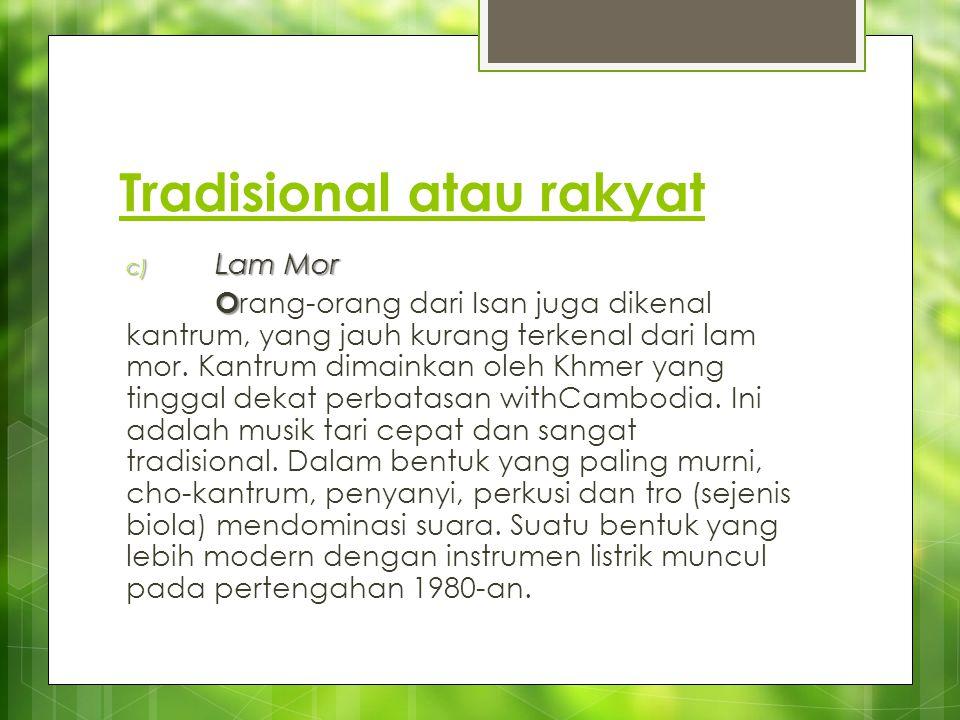 Tradisional atau rakyat c) Lam Mor O O rang-orang dari Isan juga dikenal kantrum, yang jauh kurang terkenal dari lam mor. Kantrum dimainkan oleh Khmer