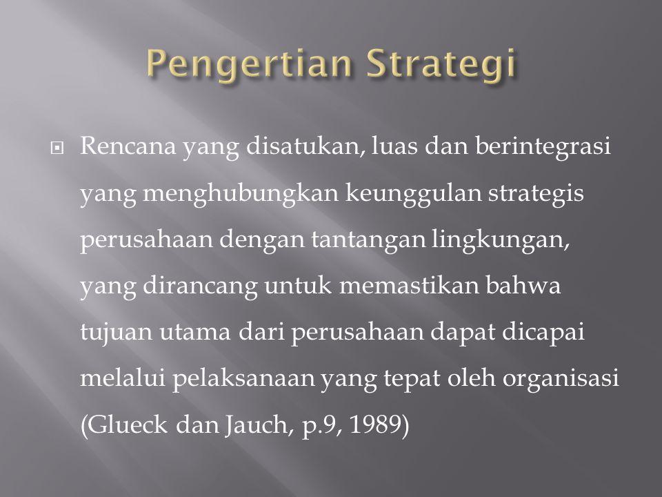  Rencana yang disatukan, luas dan berintegrasi yang menghubungkan keunggulan strategis perusahaan dengan tantangan lingkungan, yang dirancang untuk memastikan bahwa tujuan utama dari perusahaan dapat dicapai melalui pelaksanaan yang tepat oleh organisasi (Glueck dan Jauch, p.9, 1989)