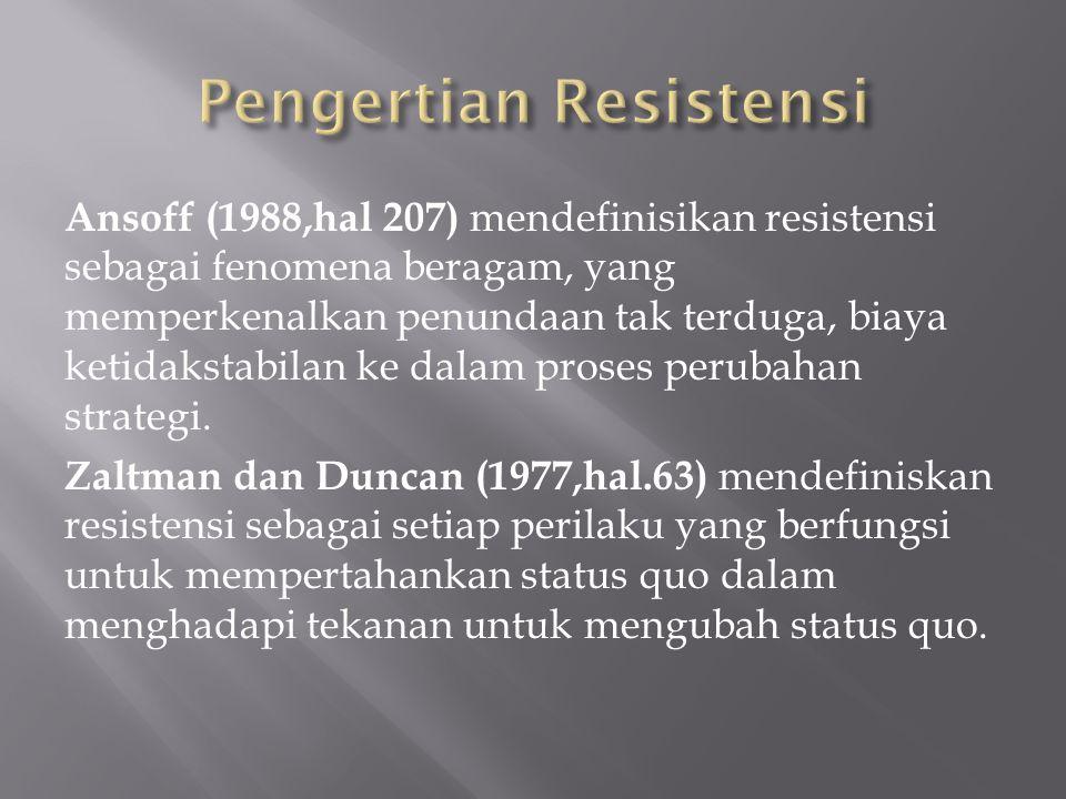 Ansoff (1988,hal 207) mendefinisikan resistensi sebagai fenomena beragam, yang memperkenalkan penundaan tak terduga, biaya ketidakstabilan ke dalam proses perubahan strategi.
