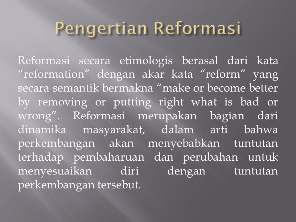 Reformasi secara etimologis berasal dari kata reformation dengan akar kata reform yang secara semantik bermakna make or become better by removing or putting right what is bad or wrong .