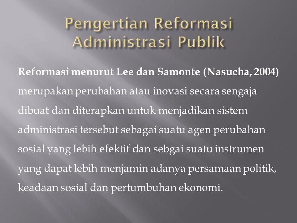 Reformasi menurut Lee dan Samonte (Nasucha, 2004) merupakan perubahan atau inovasi secara sengaja dibuat dan diterapkan untuk menjadikan sistem administrasi tersebut sebagai suatu agen perubahan sosial yang lebih efektif dan sebgai suatu instrumen yang dapat lebih menjamin adanya persamaan politik, keadaan sosial dan pertumbuhan ekonomi.